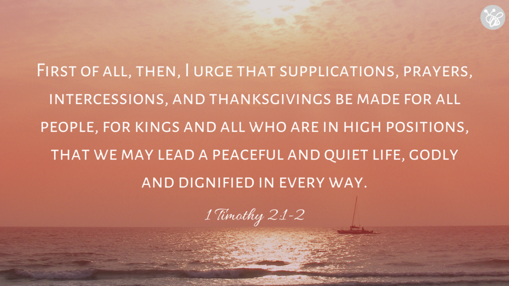 First of all, then, I urge that supplications, prayers, intercessions, and thanksgivings be made for all people, for kings and all who are in high positions, that we may lead a peaceful and quiet life, godly and dignified in every way. 1 Timothy 2:1-2