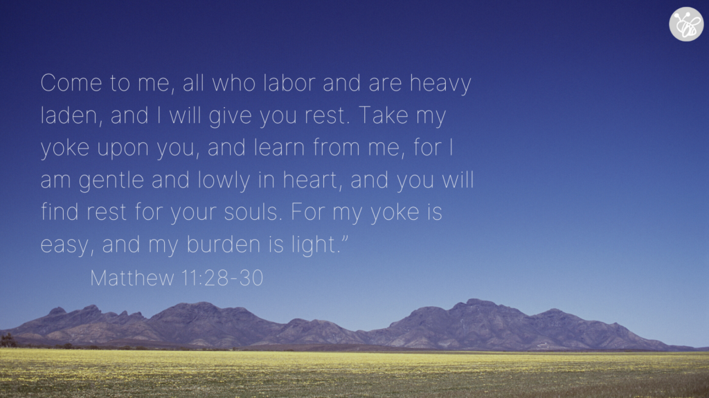 "Come to me, all who labor and are heavy laden, and I will give you rest. Take my yoke upon you, and learn from me, for I am gentle and lowly in heart, and you will find rest for your souls. For my yoke is easy, and my burden is light."" Matthew 11:28-30"