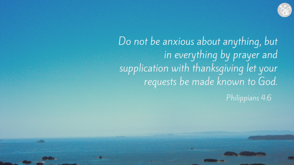 Do not be anxious about anything, but in everything by prayer and supplication with thanksgiving let your requests be made known to God. Philippians 4:6