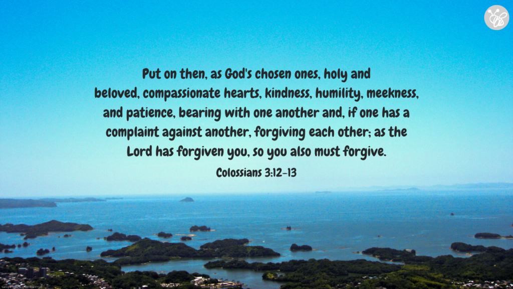 Put on then, as God's chosen ones, holy and beloved, compassionate hearts, kindness, humility, meekness, and patience, bearing with one another and, if one has a complaint against another, forgiving each other; as the Lord has forgiven you, so you also must forgive. Colossians 3:12-13
