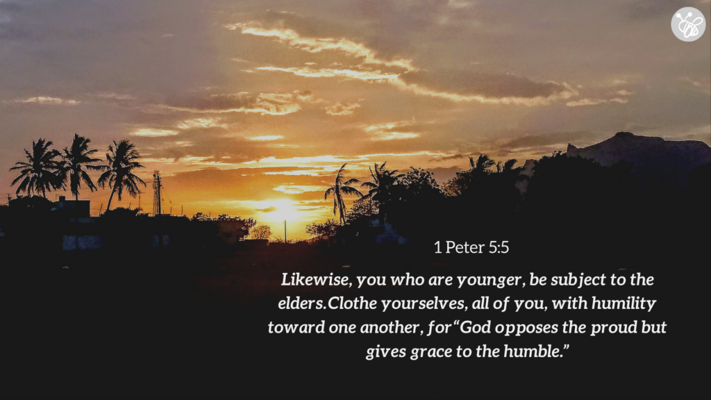 "Likewise, you who are younger, be subject to the elders. Clothe yourselves, all of you, with humility toward one another, for ""God opposes the proud but gives grace to the humble."" 1 Peter 5:5"