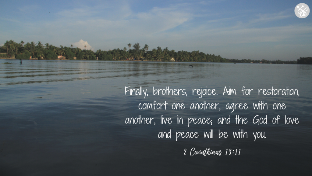Finally, brothers, rejoice. Aim for restoration, comfort one another, agree with one another, live in peace; and the God of love and peace will be with you. 2 Corinthians 13:11