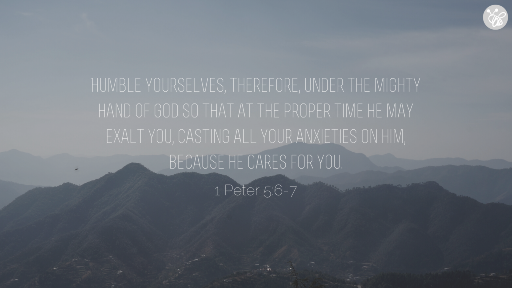 Humble yourselves, therefore, under the mighty hand of God so that at the proper time he may exalt you, casting all your anxieties on him, because he cares for you. 1 Peter 5:6-7