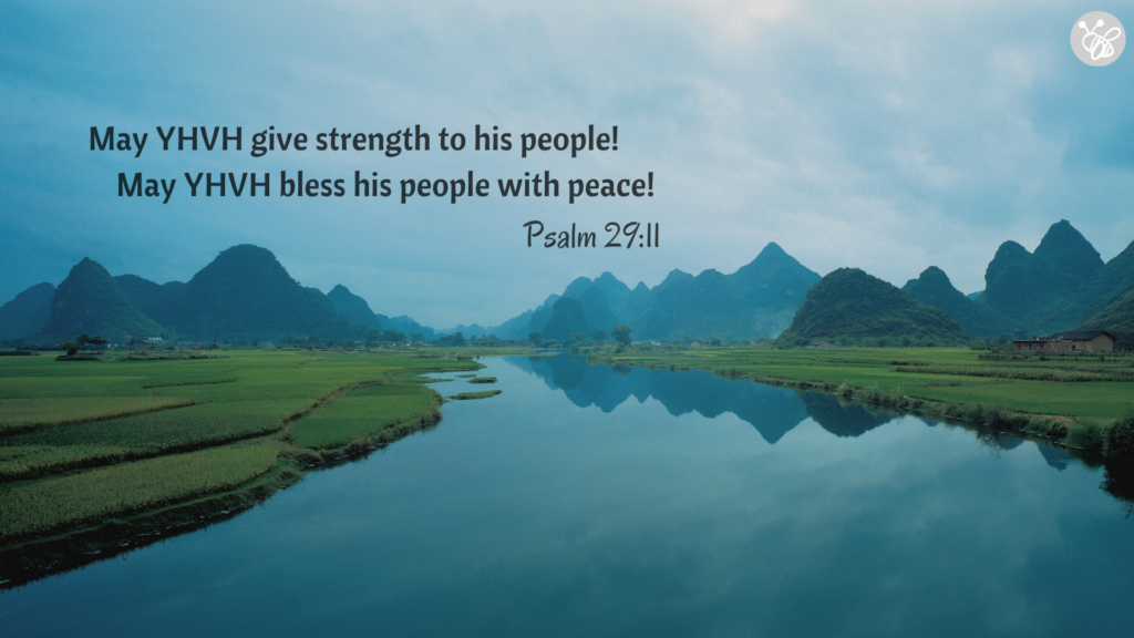May Yehovah give strength to his people! May Yehovah bless his people with peace! Psalm 29:11